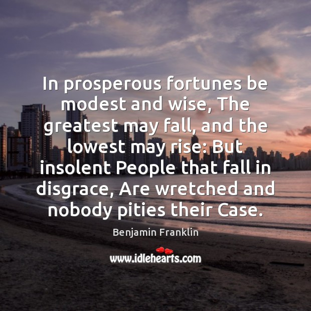 In prosperous fortunes be modest and wise, The greatest may fall, and Image