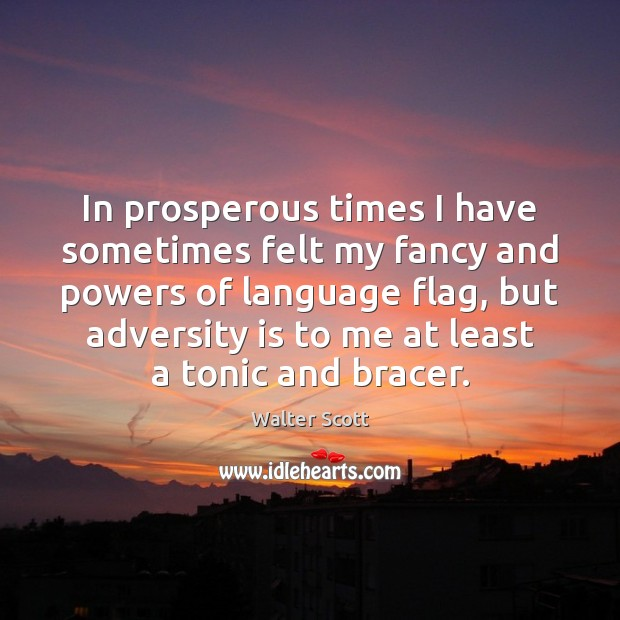 In prosperous times I have sometimes felt my fancy and powers of Walter Scott Picture Quote