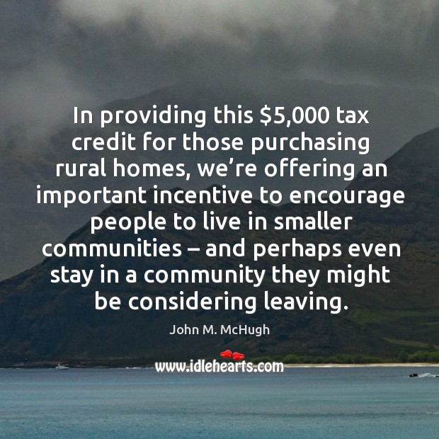 In providing this $5,000 tax credit for those purchasing rural homes John M. McHugh Picture Quote