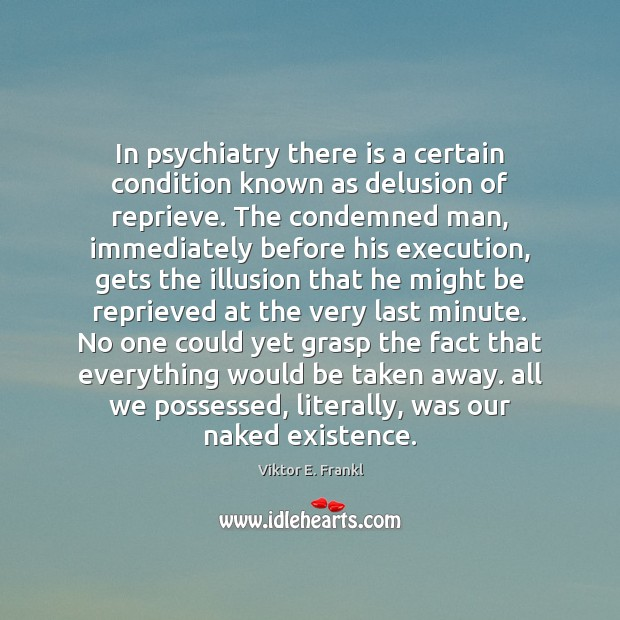In psychiatry there is a certain condition known as delusion of reprieve. Viktor E. Frankl Picture Quote