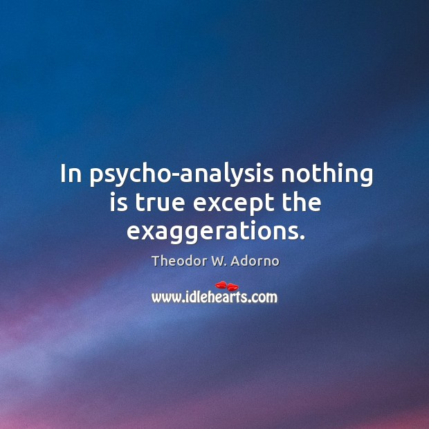 In psycho-analysis nothing is true except the exaggerations. Theodor W. Adorno Picture Quote