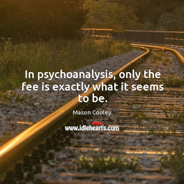 In psychoanalysis, only the fee is exactly what it seems to be. Image