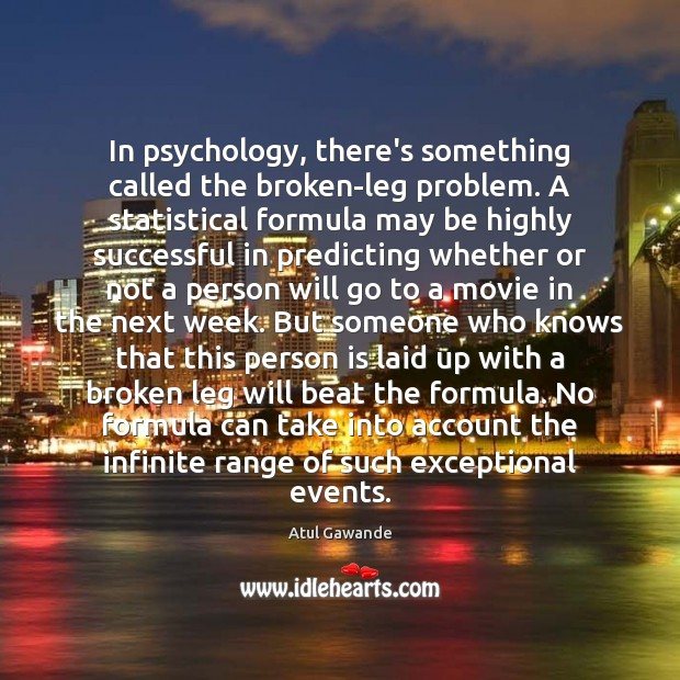 In psychology, there's something called the broken-leg problem. A statistical formula may Atul Gawande Picture Quote