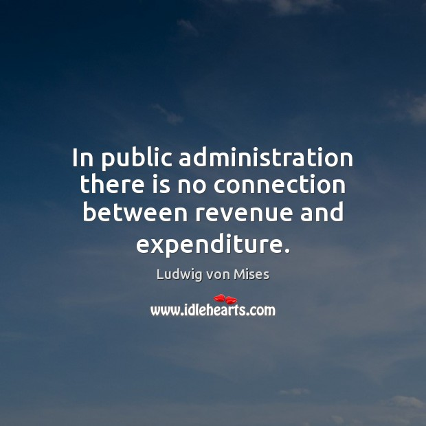 In public administration there is no connection between revenue and expenditure. Ludwig von Mises Picture Quote