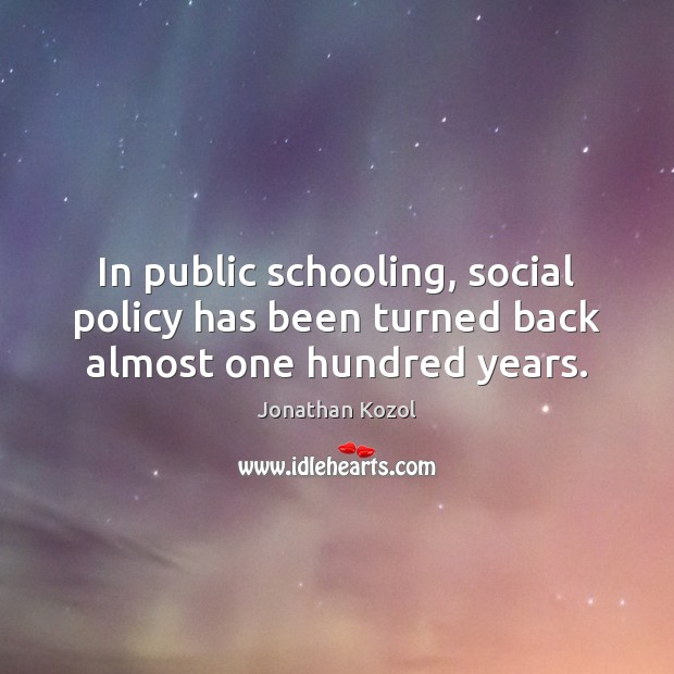 In public schooling, social policy has been turned back almost one hundred years. Jonathan Kozol Picture Quote