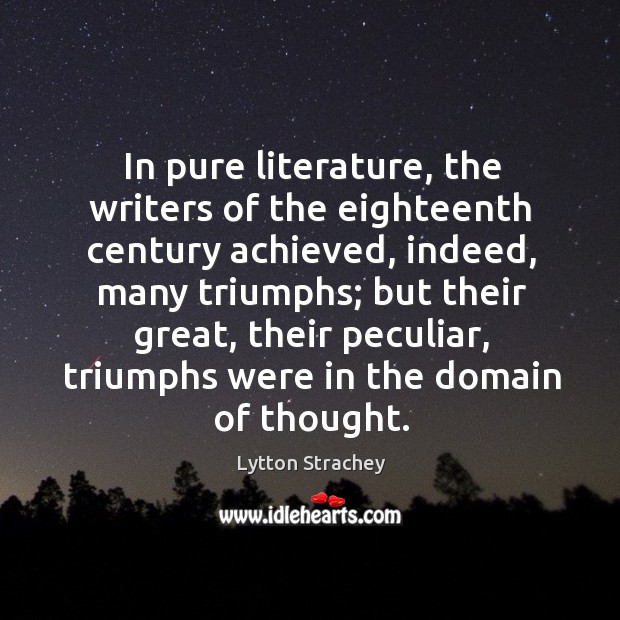 In pure literature, the writers of the eighteenth century achieved, indeed, many triumphs Lytton Strachey Picture Quote