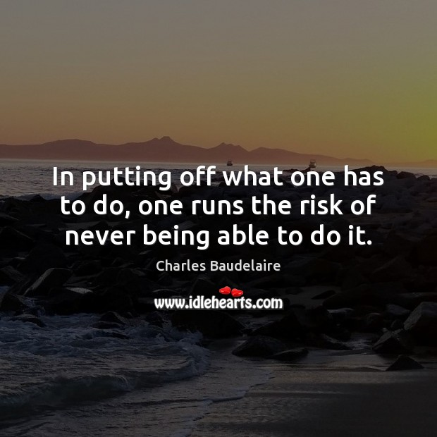 In putting off what one has to do, one runs the risk of never being able to do it. Charles Baudelaire Picture Quote