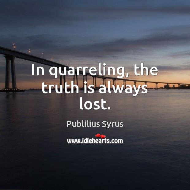 In quarreling, the truth is always lost. Publilius Syrus Picture Quote
