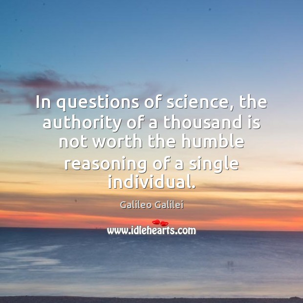 In questions of science, the authority of a thousand is not worth Galileo Galilei Picture Quote