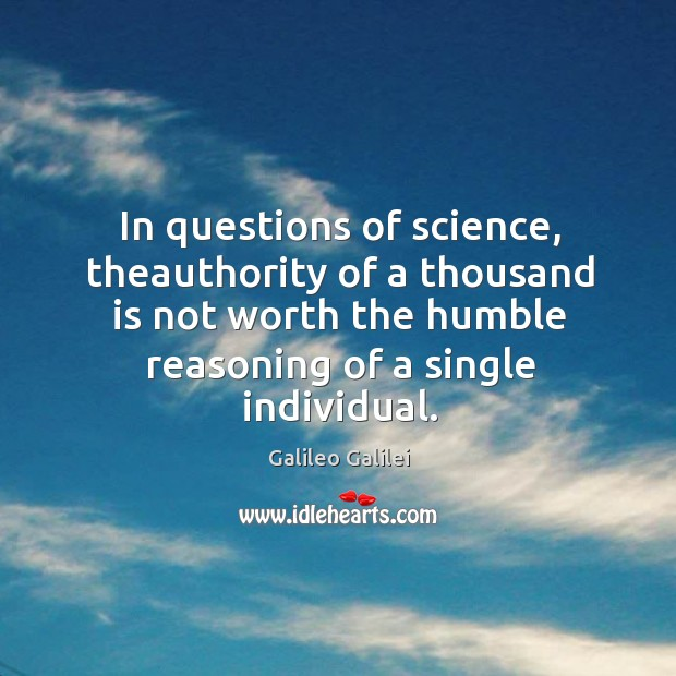 In questions of science, theauthority of a thousand is not worth the humble reasoning of a single individual. Image
