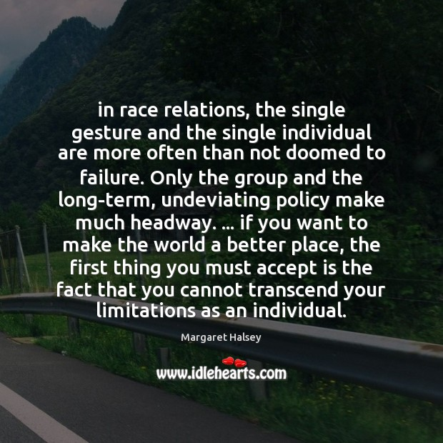 In race relations, the single gesture and the single individual are more Margaret Halsey Picture Quote