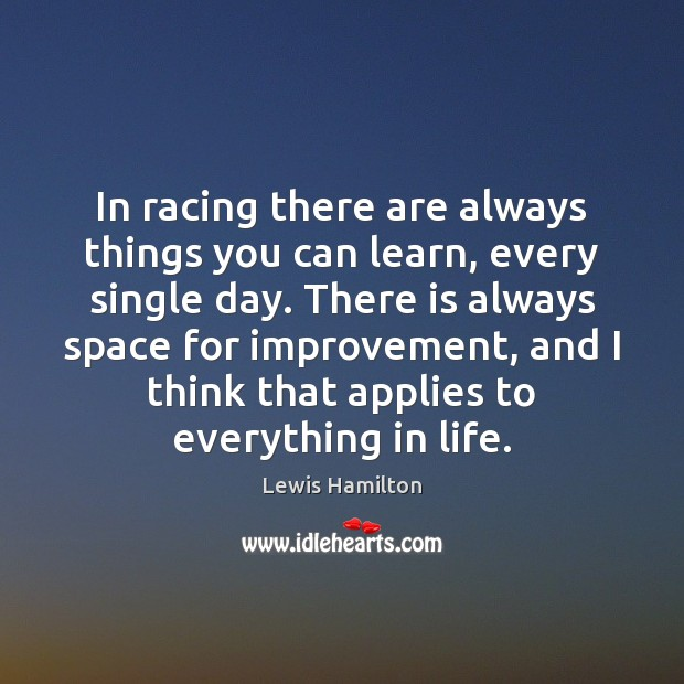 In racing there are always things you can learn, every single day. Lewis Hamilton Picture Quote