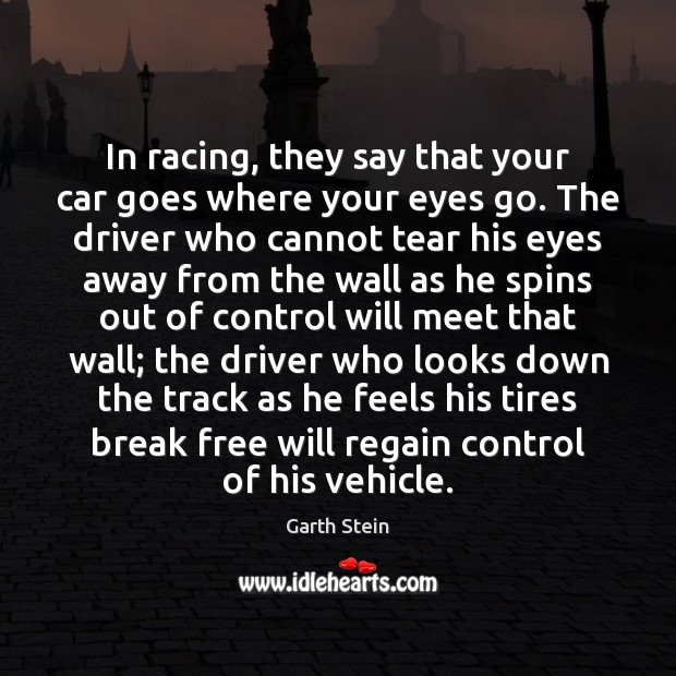 In racing, they say that your car goes where your eyes go. Garth Stein Picture Quote