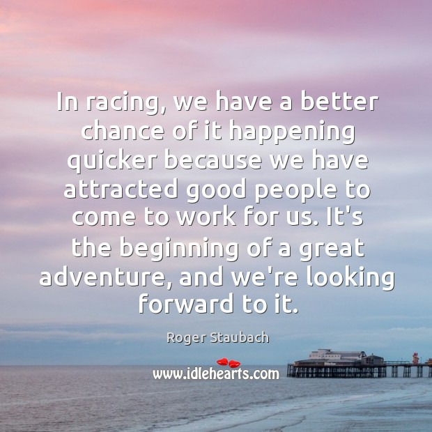 In racing, we have a better chance of it happening quicker because Image