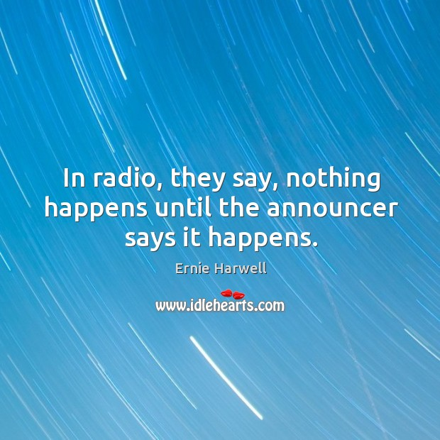 In radio, they say, nothing happens until the announcer says it happens. Ernie Harwell Picture Quote