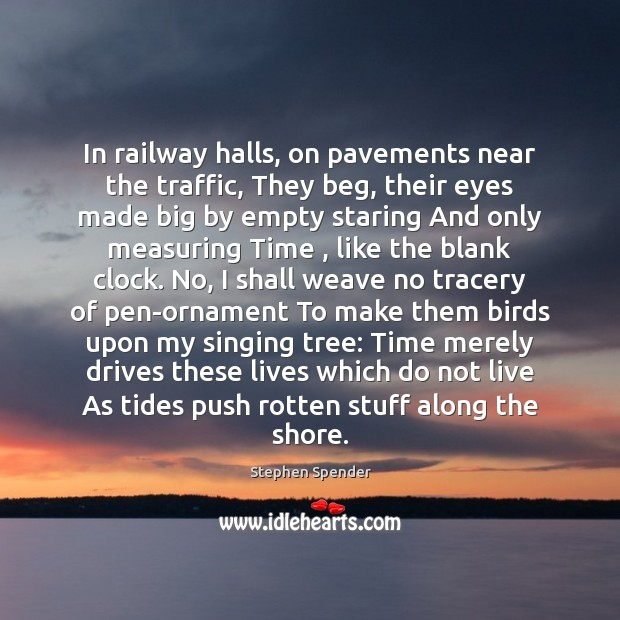 In railway halls, on pavements near the traffic, They beg, their eyes Stephen Spender Picture Quote