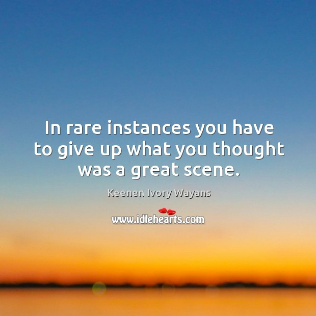 In rare instances you have to give up what you thought was a great scene. Image