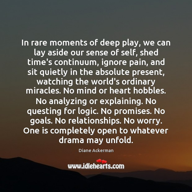 In rare moments of deep play, we can lay aside our sense Diane Ackerman Picture Quote