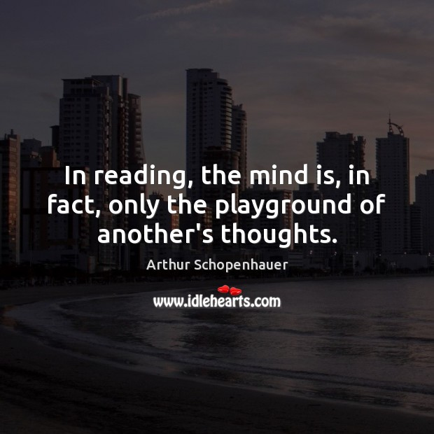 In reading, the mind is, in fact, only the playground of another's thoughts. Image