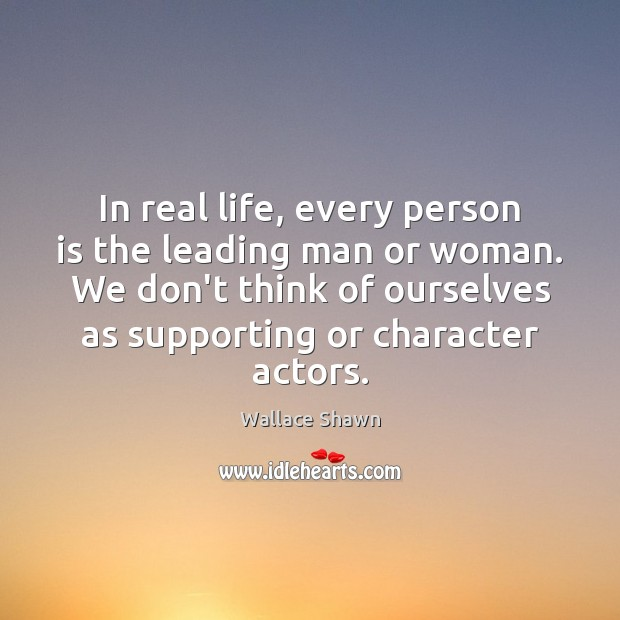 In real life, every person is the leading man or woman. We Real Life Quotes Image