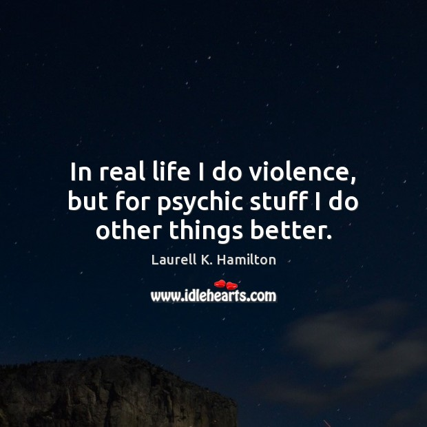 Image, In real life I do violence, but for psychic stuff I do other things better.