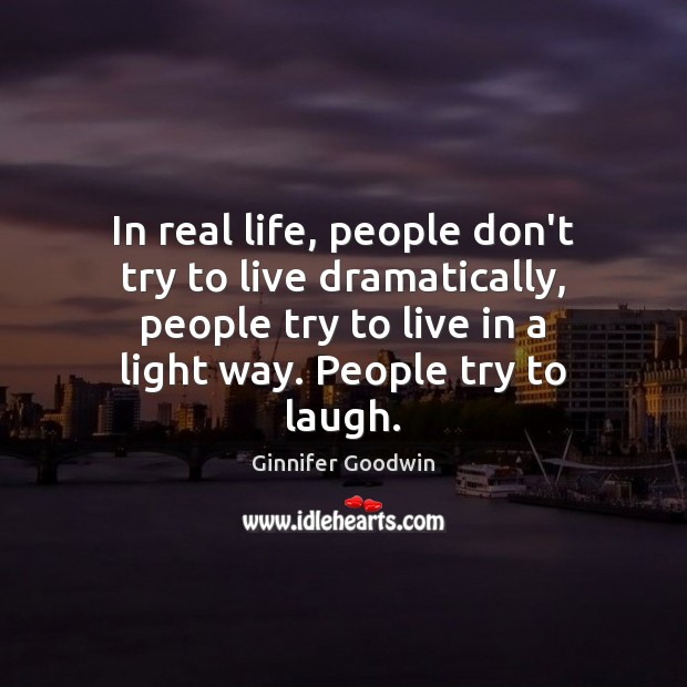 In real life, people don't try to live dramatically, people try to Image