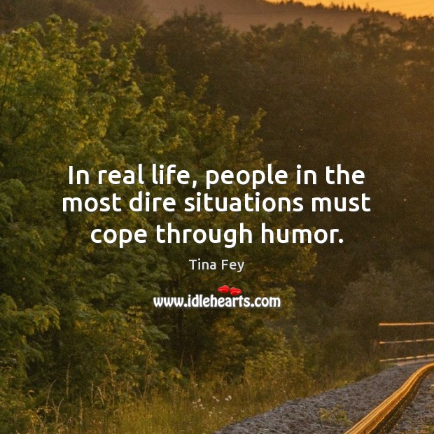 In real life, people in the most dire situations must cope through humor. Tina Fey Picture Quote
