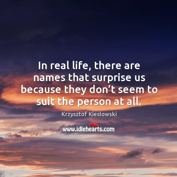In real life, there are names that surprise us because they don't seem to suit the person at all. Image