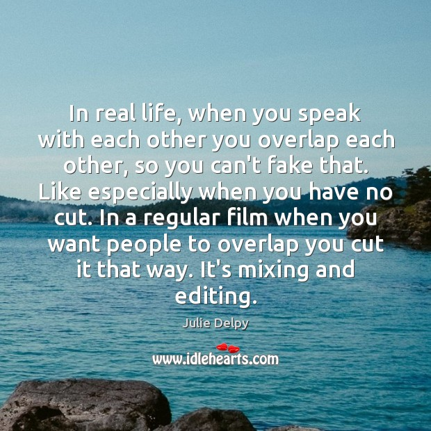 In real life, when you speak with each other you overlap each Real Life Quotes Image