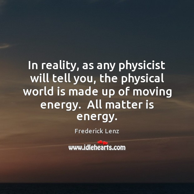 In reality, as any physicist will tell you, the physical world is Frederick Lenz Picture Quote