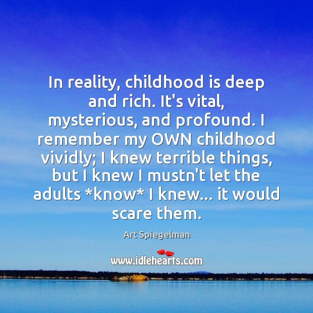 In reality, childhood is deep and rich. It's vital, mysterious, and profound. Childhood Quotes Image
