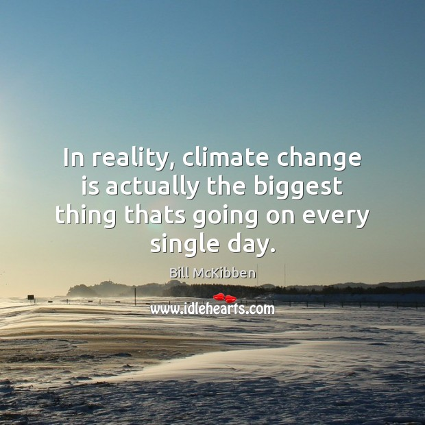 In reality, climate change is actually the biggest thing thats going on every single day. Climate Change Quotes Image