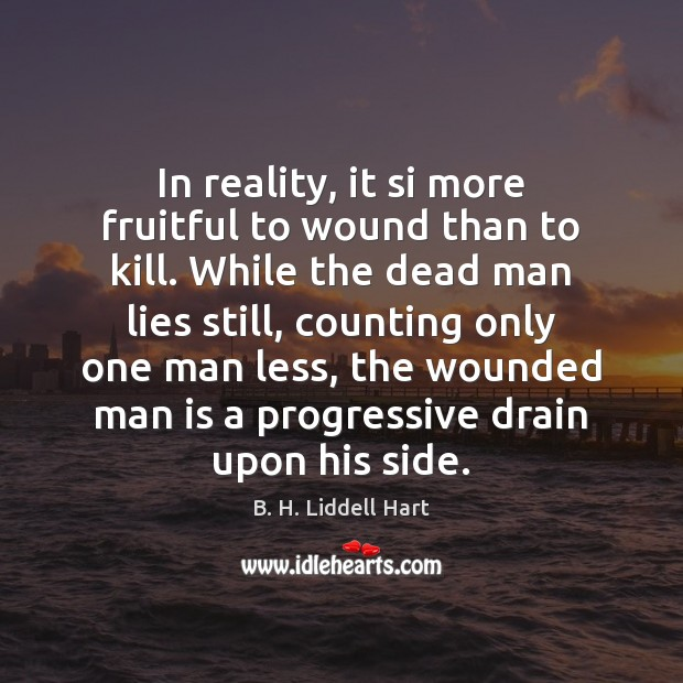 In reality, it si more fruitful to wound than to kill. While B. H. Liddell Hart Picture Quote
