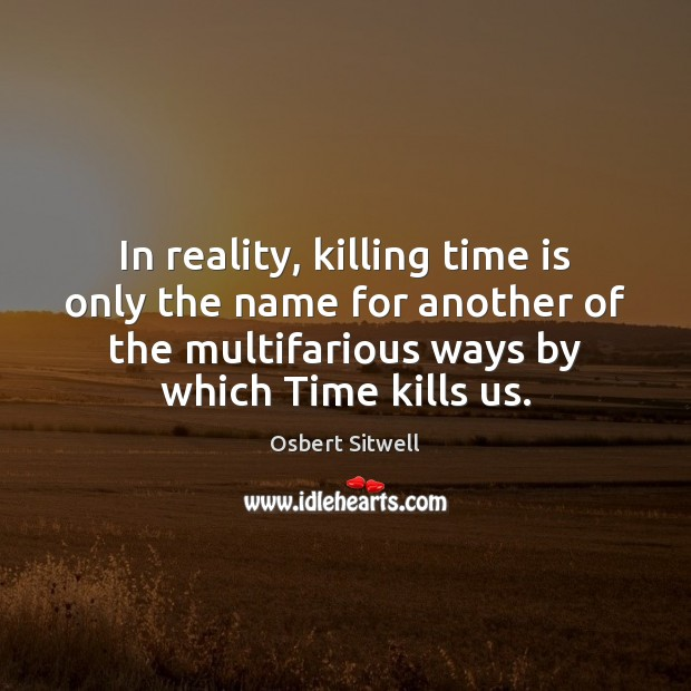 In reality, killing time is only the name for another of the Image