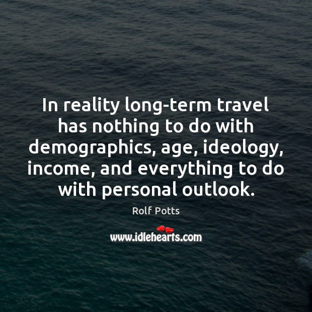 In reality long-term travel has nothing to do with demographics, age, ideology, Income Quotes Image