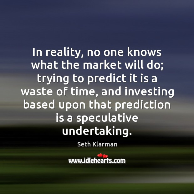 In reality, no one knows what the market will do; trying to Seth Klarman Picture Quote