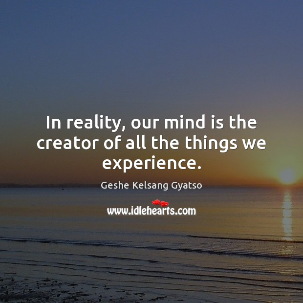 In reality, our mind is the creator of all the things we experience. Geshe Kelsang Gyatso Picture Quote