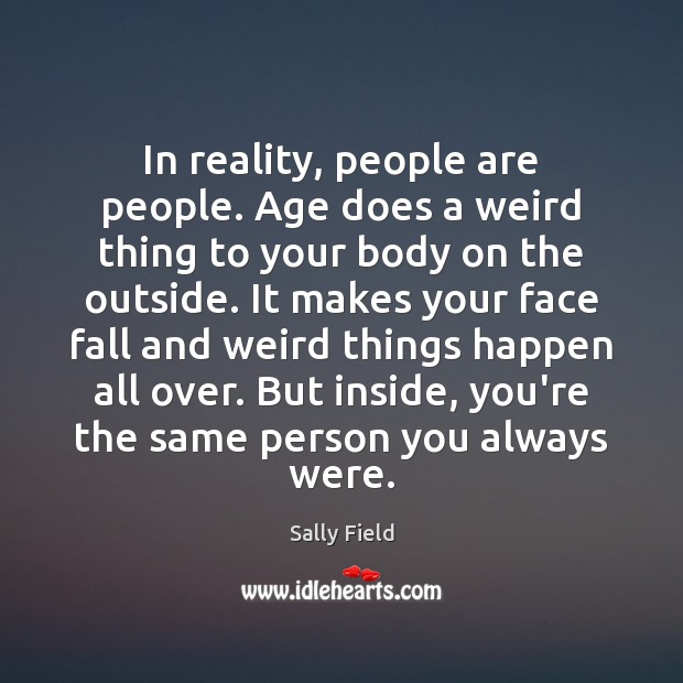In reality, people are people. Age does a weird thing to your Sally Field Picture Quote