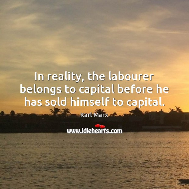 In reality, the labourer belongs to capital before he has sold himself to capital. Image