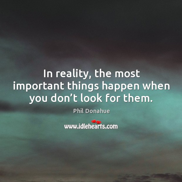 In reality, the most important things happen when you don't look for them. Image