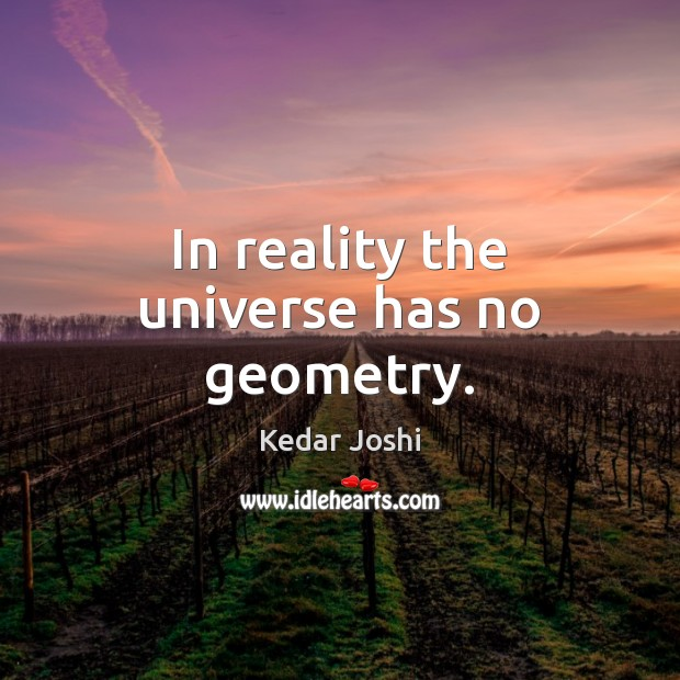 In reality the universe has no geometry. Kedar Joshi Picture Quote