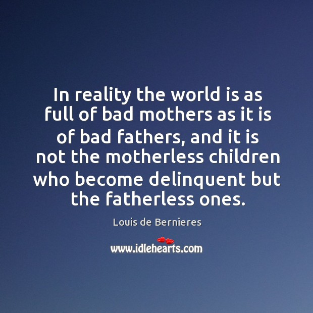 In reality the world is as full of bad mothers as it is of bad fathers, and. Image