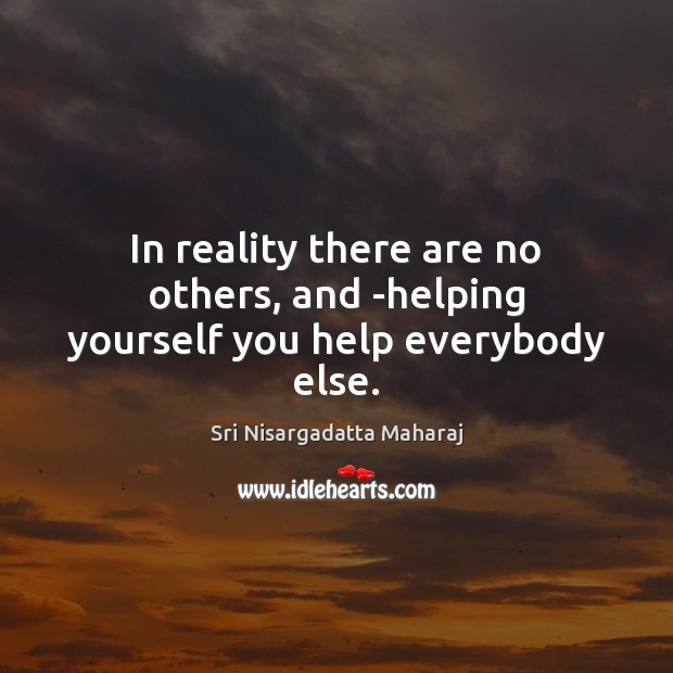In reality there are no others, and -helping yourself you help everybody else. Image