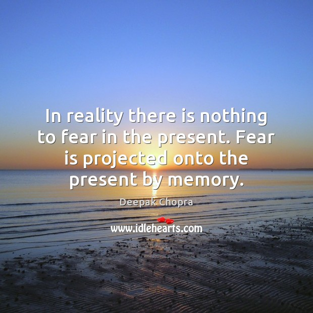 In reality there is nothing to fear in the present. Fear is Deepak Chopra Picture Quote