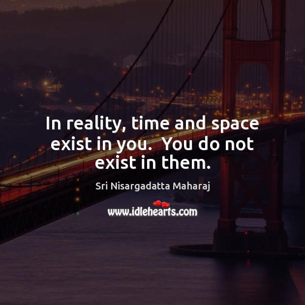 In reality, time and space exist in you.  You do not exist in them. Image