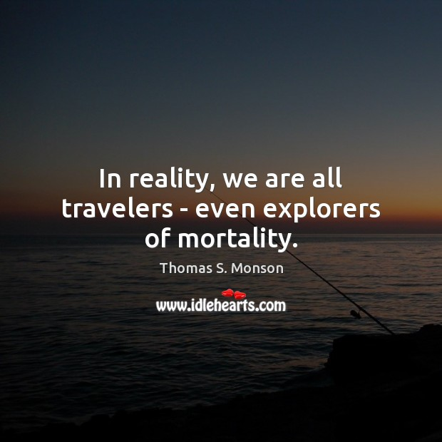 In reality, we are all travelers – even explorers of mortality. Thomas S. Monson Picture Quote
