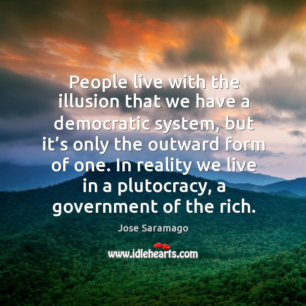 In reality we live in a plutocracy, a government of the rich. Image