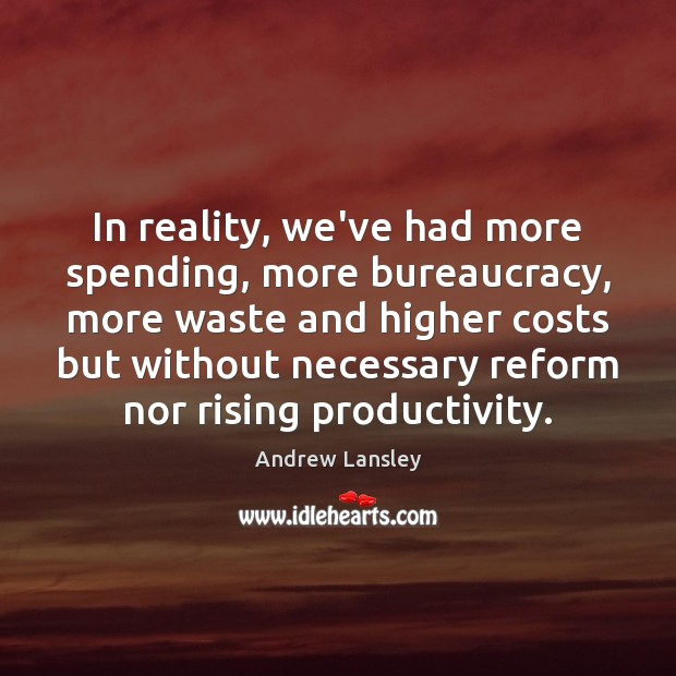 Image, In reality, we've had more spending, more bureaucracy, more waste and higher