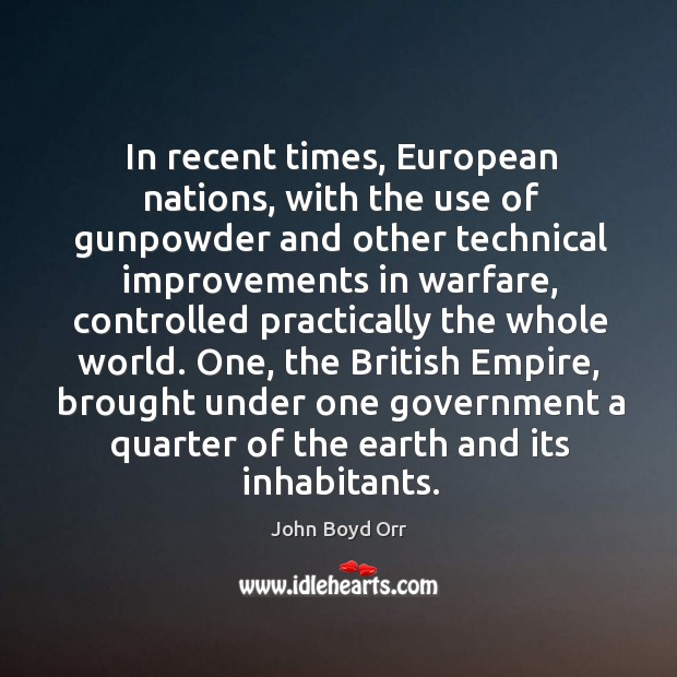In recent times, european nations, with the use of gunpowder and other technical improvements in warfare John Boyd Orr Picture Quote