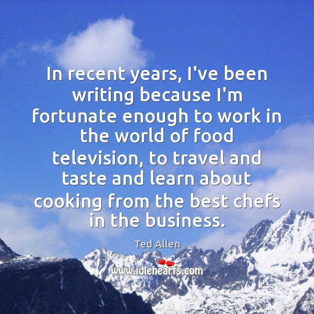 In recent years, I've been writing because I'm fortunate enough to work Ted Allen Picture Quote